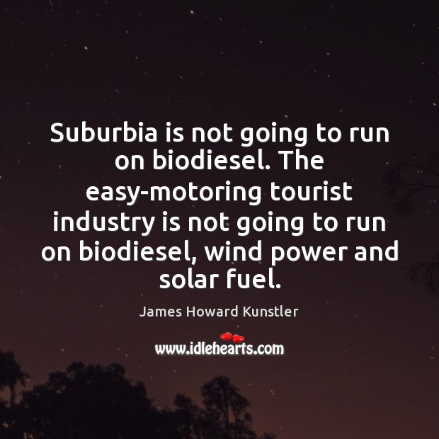 Suburbia is not going to run on biodiesel. The easy-motoring tourist industry James Howard Kunstler Picture Quote