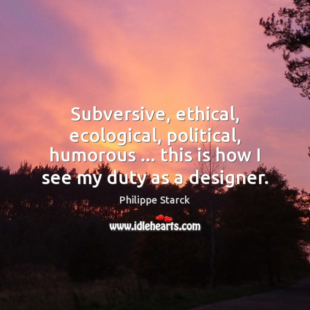 Subversive, ethical, ecological, political, humorous … this is how I see my duty Philippe Starck Picture Quote