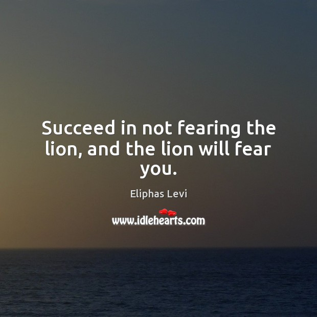 Succeed in not fearing the lion, and the lion will fear you. Image