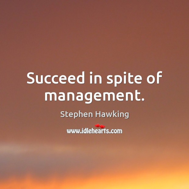 Succeed in spite of management. Image