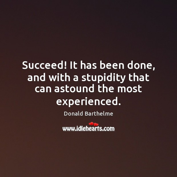 Succeed! It has been done, and with a stupidity that can astound the most experienced. Image