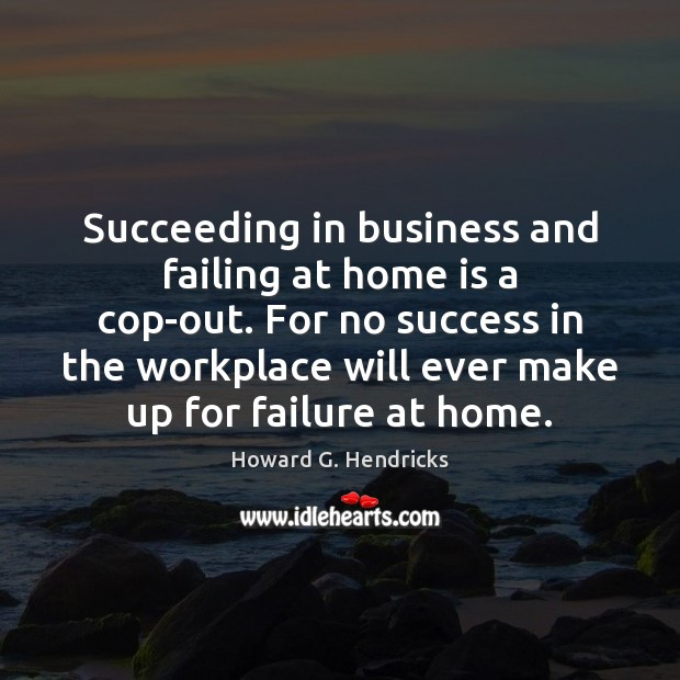 Succeeding in business and failing at home is a cop-out. For no Howard G. Hendricks Picture Quote