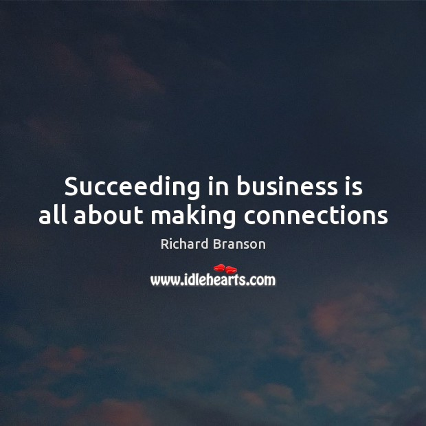 Succeeding in business is all about making connections Richard Branson Picture Quote