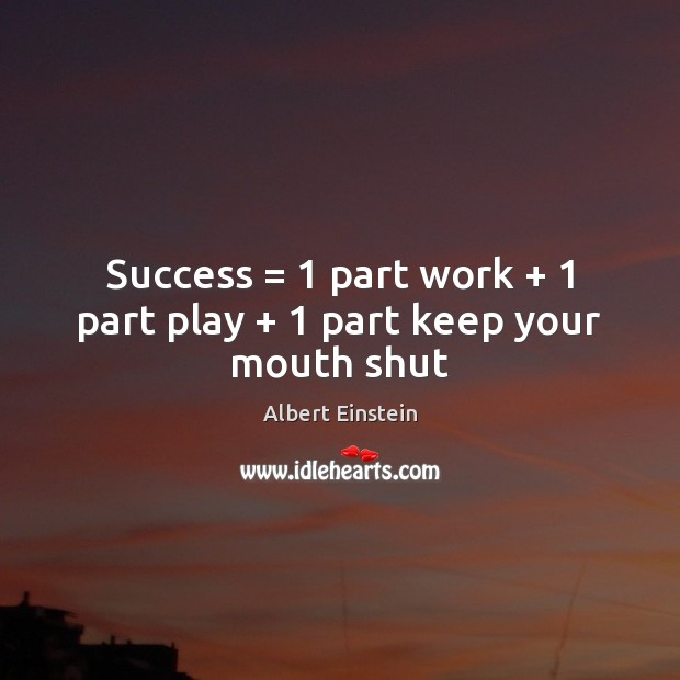 Success = 1 part work + 1 part play + 1 part keep your mouth shut Albert Einstein Picture Quote