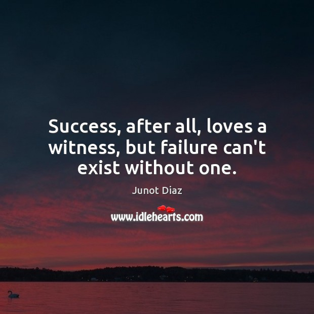 Success, after all, loves a witness, but failure can't exist without one. Junot Diaz Picture Quote