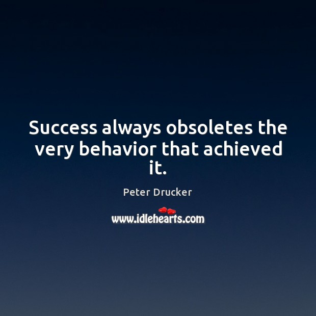 Success always obsoletes the very behavior that achieved it. Behavior Quotes Image