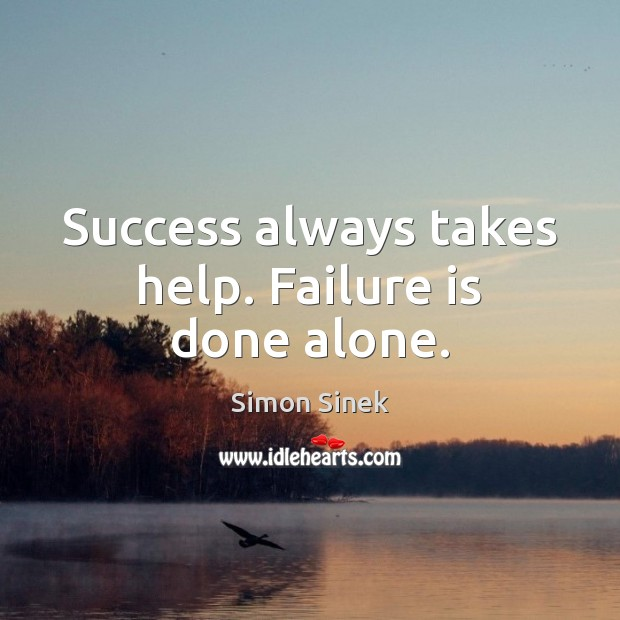 Success always takes help. Failure is done alone. Simon Sinek Picture Quote