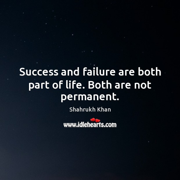 Success and failure are both part of life. Both are not permanent. Shahrukh Khan Picture Quote