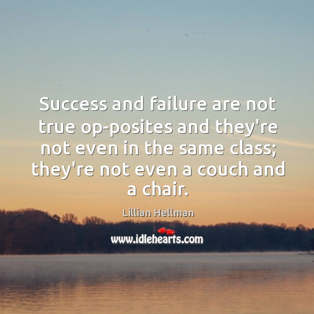 Success and failure are not true op-posites and they're not even in Lillian Hellman Picture Quote