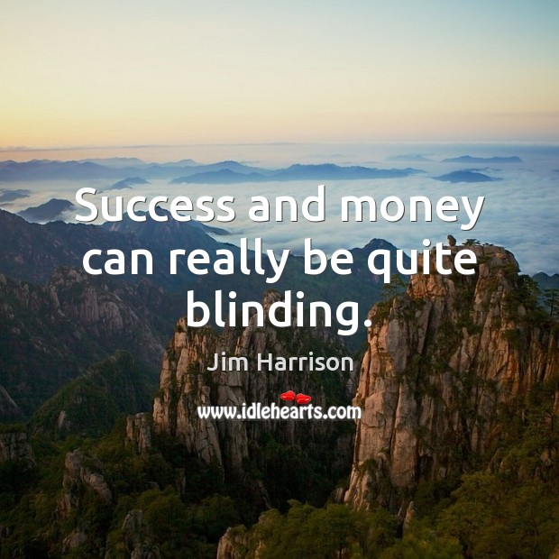 Success and money can really be quite blinding. Jim Harrison Picture Quote