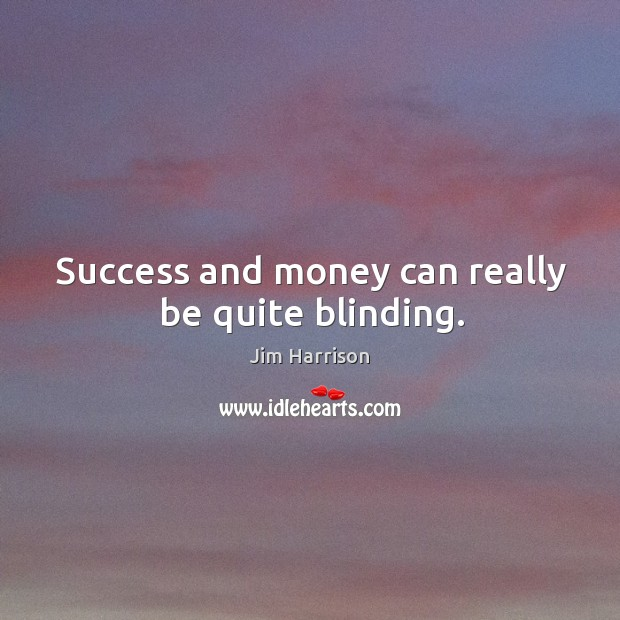 Success and money can really be quite blinding. Image