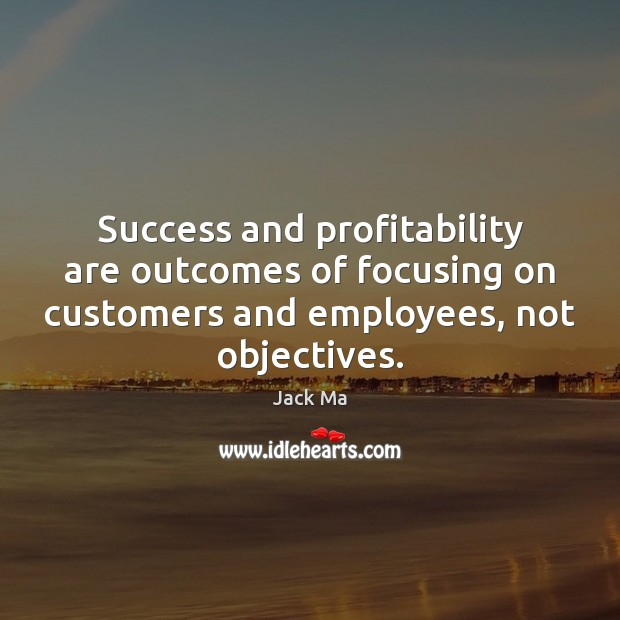 Success and profitability are outcomes of focusing on customers and employees, not Jack Ma Picture Quote