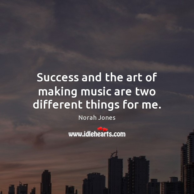Success and the art of making music are two different things for me. Norah Jones Picture Quote
