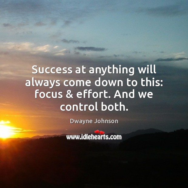 Success at anything will always come down to this: focus & effort. And we control both. Dwayne Johnson Picture Quote