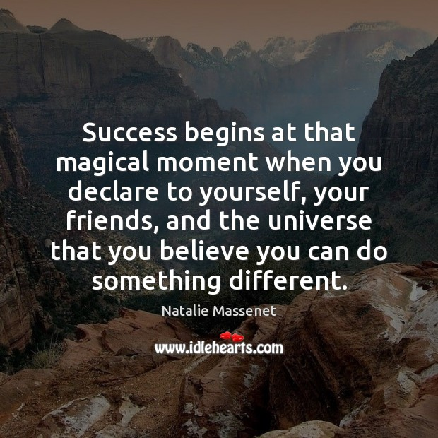 Success begins at that magical moment when you declare to yourself, your Image
