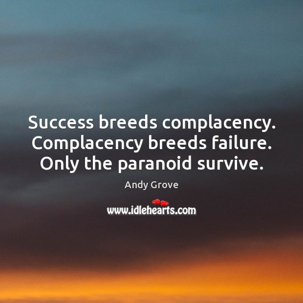Success breeds complacency. Complacency breeds failure. Only the paranoid survive. Andy Grove Picture Quote