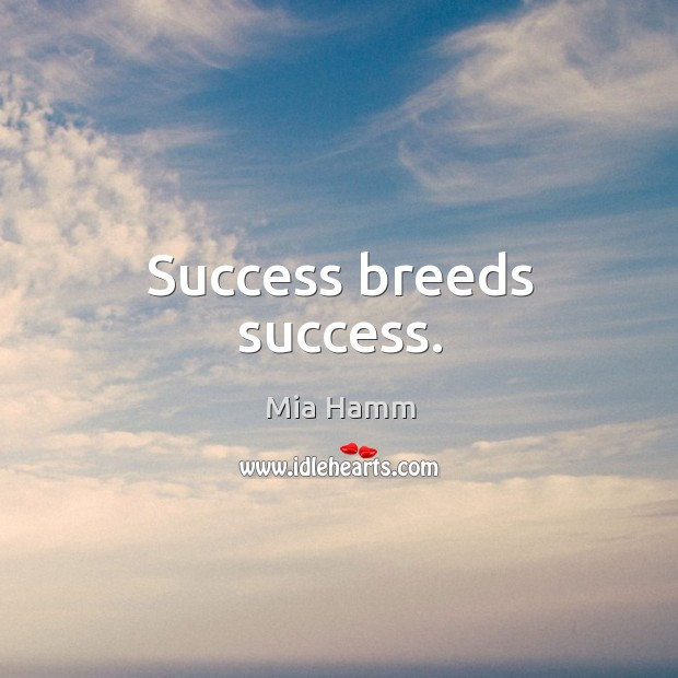 Success breeds success. Image