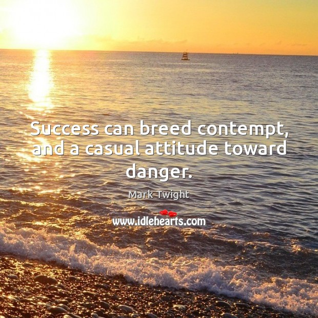 Success can breed contempt, and a casual attitude toward danger. Image