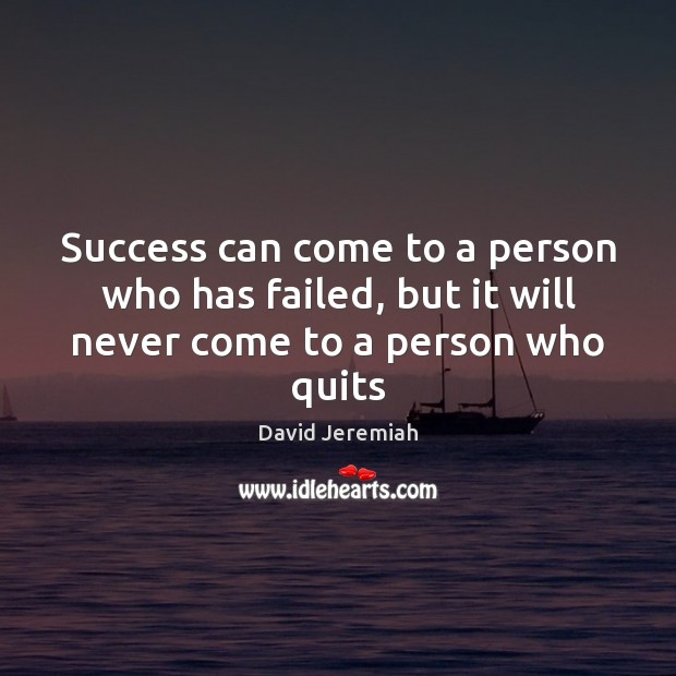 Success can come to a person who has failed, but it will never come to a person who quits David Jeremiah Picture Quote