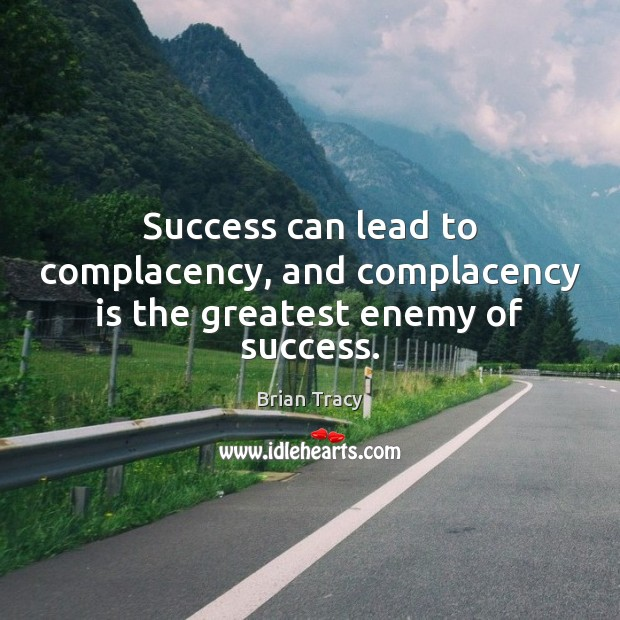 Success can lead to complacency, and complacency is the greatest enemy of success. Image
