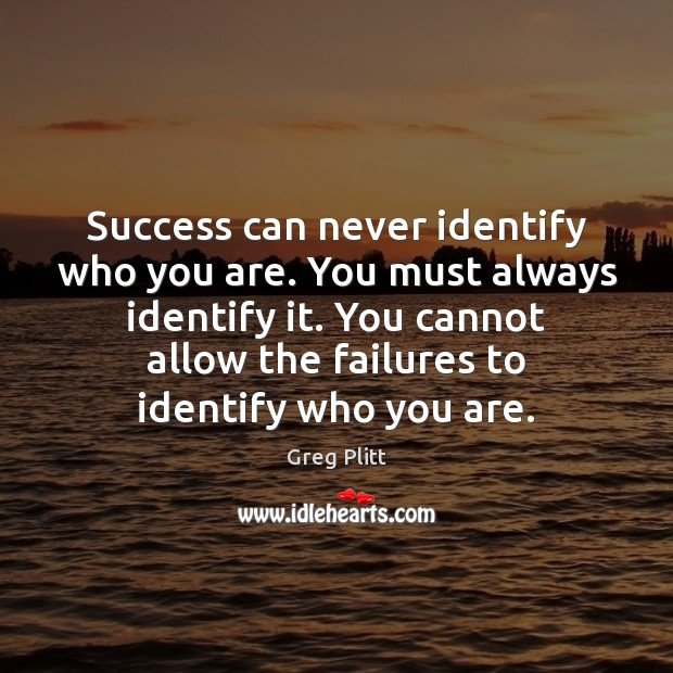Success can never identify who you are. You must always identify it. Image