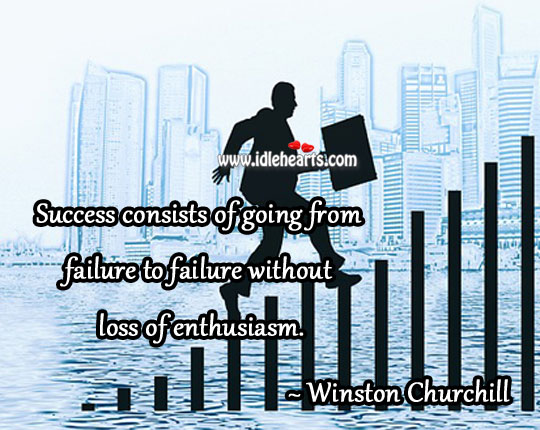 Image, Success consists of going from failure to failure without loss of enthusiasm.