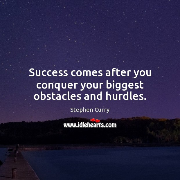 Image, Success comes after you conquer your biggest obstacles and hurdles.