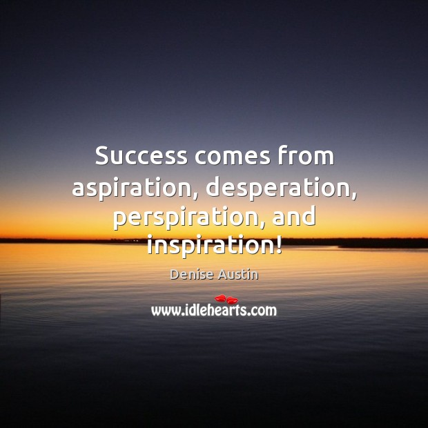 Success comes from aspiration, desperation, perspiration, and inspiration! Image