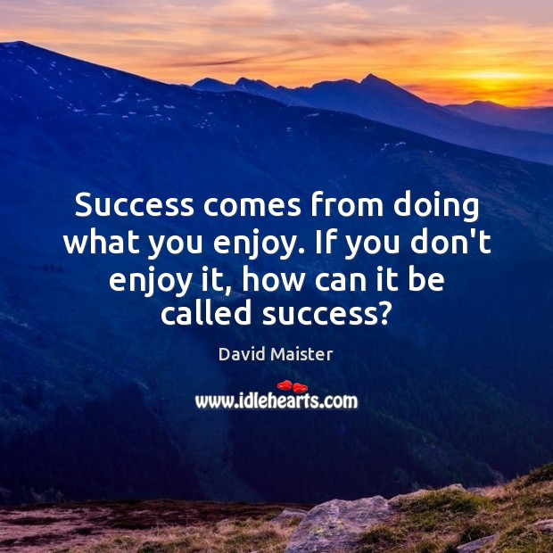 Success comes from doing what you enjoy. If you don't enjoy it, David Maister Picture Quote