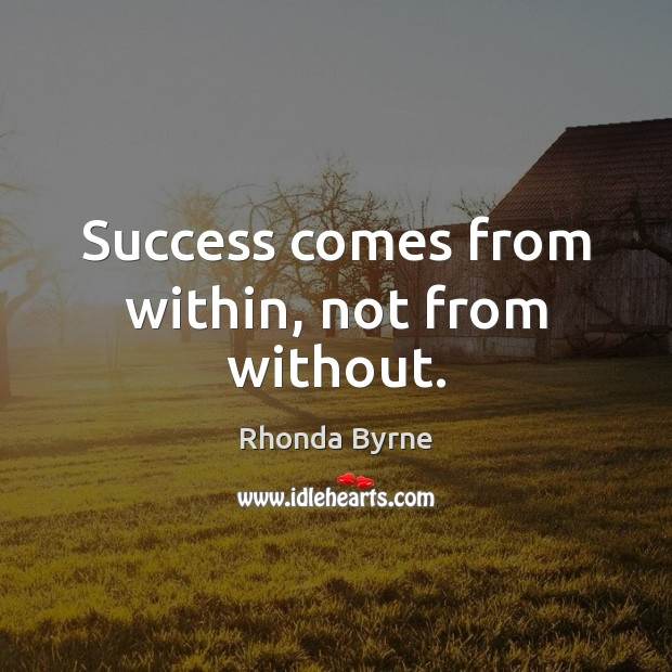 Success comes from within, not from without. Rhonda Byrne Picture Quote