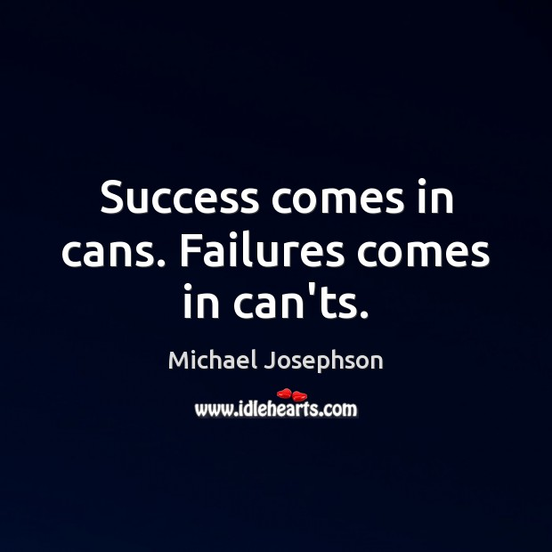Success comes in cans. Failures comes in can'ts. Michael Josephson Picture Quote