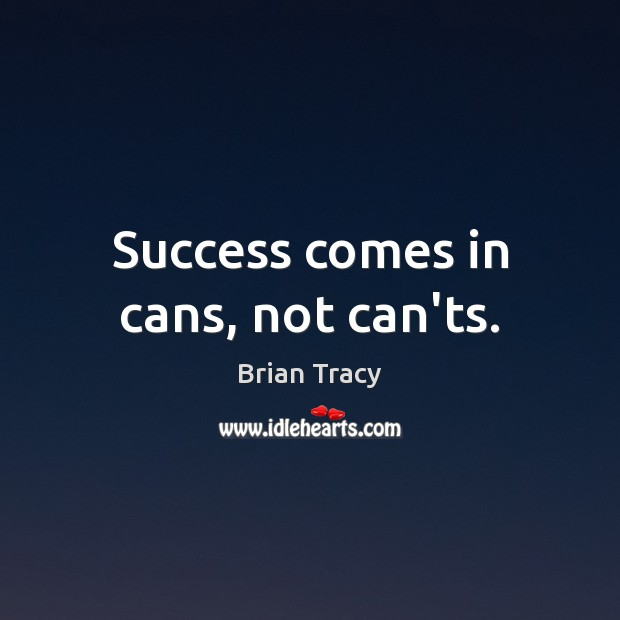 Success comes in cans, not can'ts. Brian Tracy Picture Quote