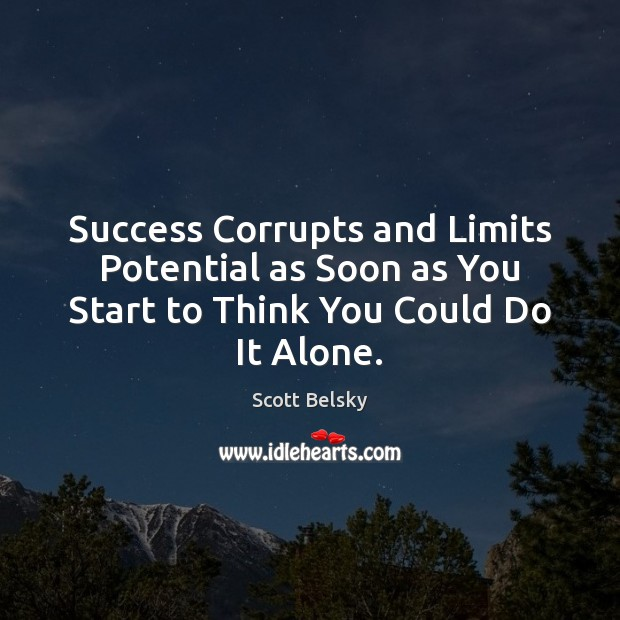 Success Corrupts and Limits Potential as Soon as You Start to Think You Could Do It Alone. Scott Belsky Picture Quote
