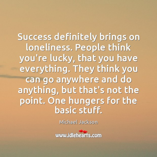 Success definitely brings on loneliness. People think you're lucky, that you have Image