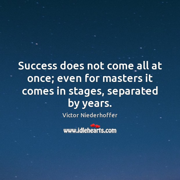 Success does not come all at once; even for masters it comes Image