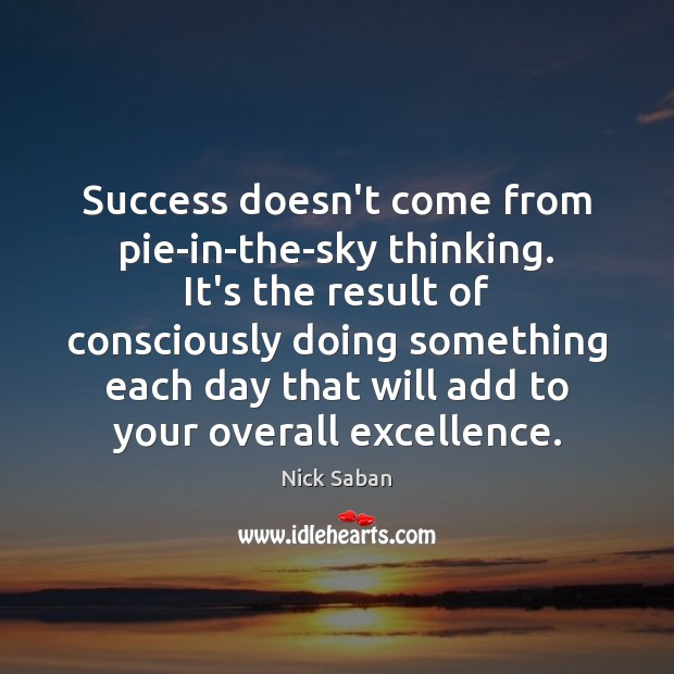 Nick Saban Picture Quote image saying: Success doesn't come from pie-in-the-sky thinking. It's the result of consciously doing