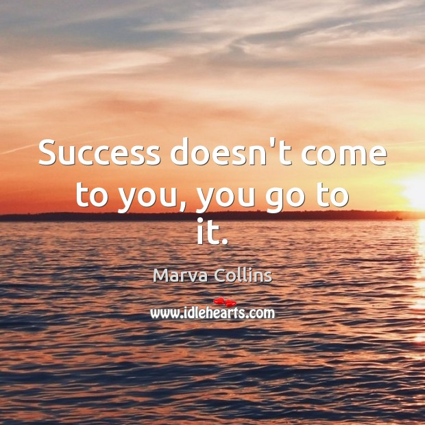 Success doesn't come to you, you go to it. Marva Collins Picture Quote