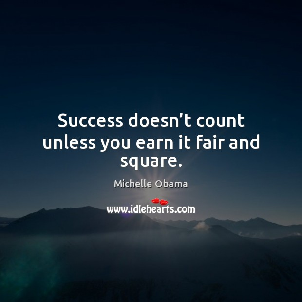 Success doesn't count unless you earn it fair and square. Michelle Obama Picture Quote