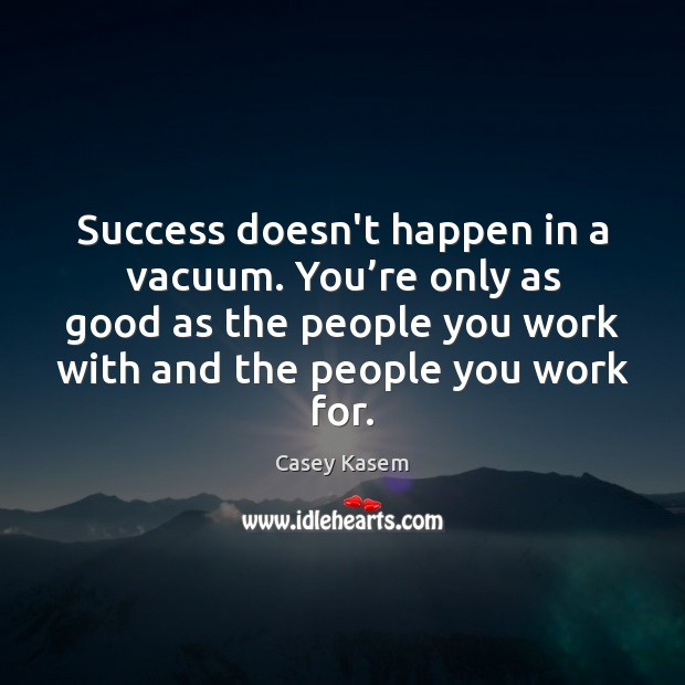 Success doesn't happen in a vacuum. You're only as good as Image