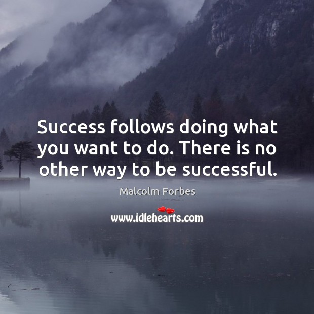 Success follows doing what you want to do. There is no other way to be successful. Image