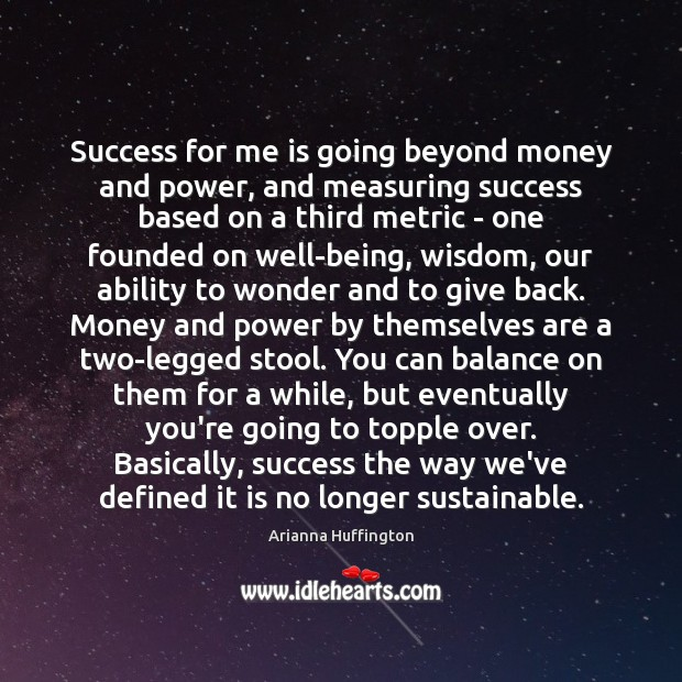 Success for me is going beyond money and power, and measuring success Arianna Huffington Picture Quote