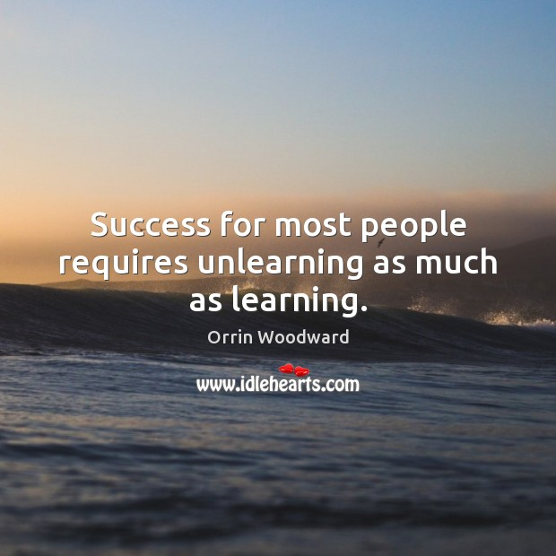 Image, Success for most people requires unlearning as much as learning.