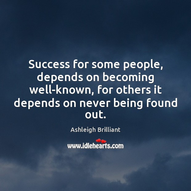 Success for some people, depends on becoming well-known, for others it depends Ashleigh Brilliant Picture Quote