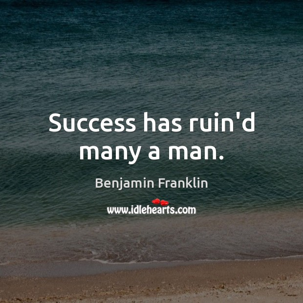 Success has ruin'd many a man. Benjamin Franklin Picture Quote