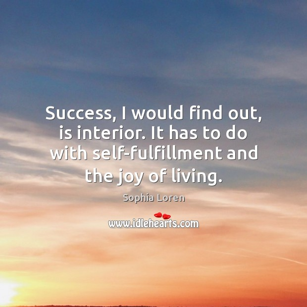 Success, I would find out, is interior. It has to do with Sophia Loren Picture Quote