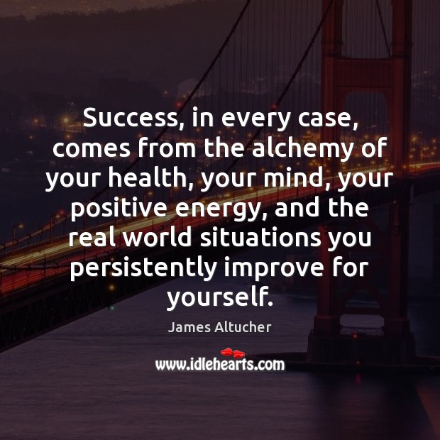 Success, in every case, comes from the alchemy of your health, your James Altucher Picture Quote