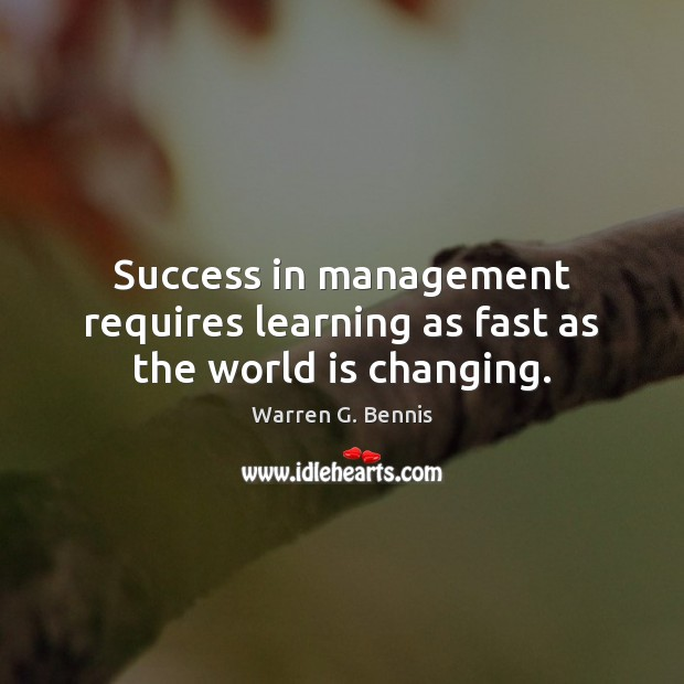 Success in management requires learning as fast as the world is changing. Warren G. Bennis Picture Quote