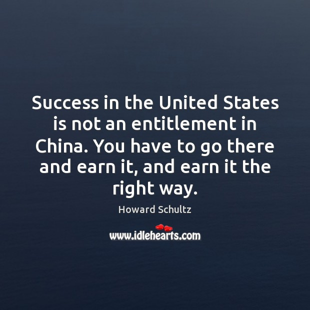 Success in the United States is not an entitlement in China. You Howard Schultz Picture Quote