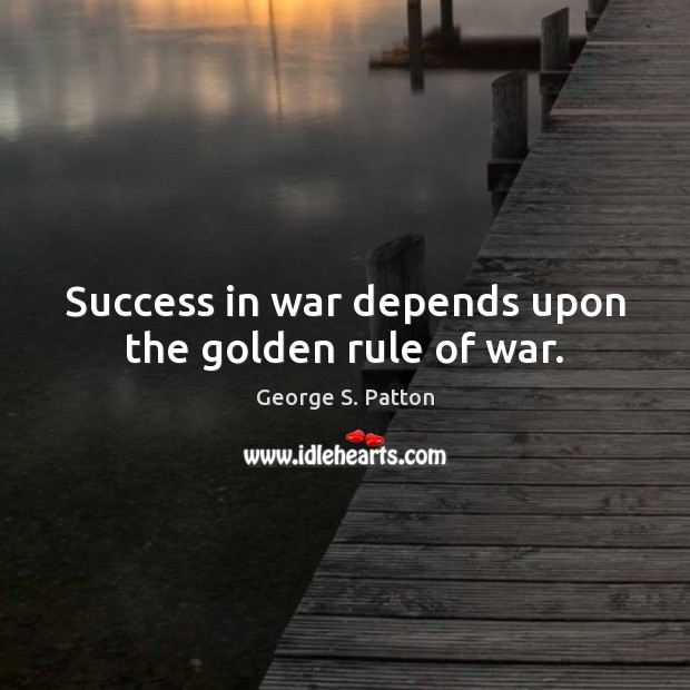 Success in war depends upon the golden rule of war. George S. Patton Picture Quote