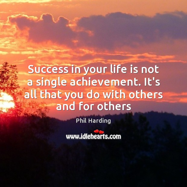 Success in your life is not a single achievement. It's all that Phil Harding Picture Quote